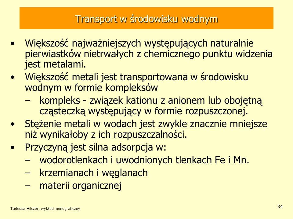 Tadeusz Hilczer, wykład monograficzny 34 Transport w środowisku wodnym Większość najważniejszych występujących naturalnie pierwiastków nietrwałych z c