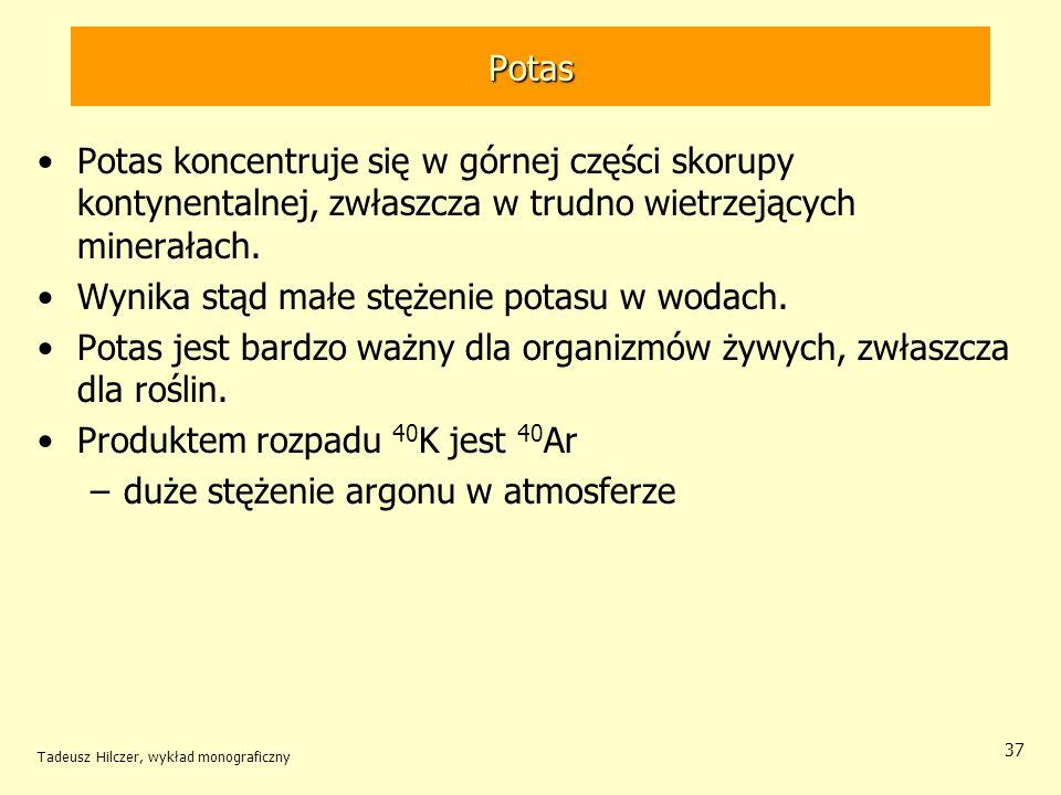 Tadeusz Hilczer, wykład monograficzny 37 Potas Potas koncentruje się w górnej części skorupy kontynentalnej, zwłaszcza w trudno wietrzejących minerała