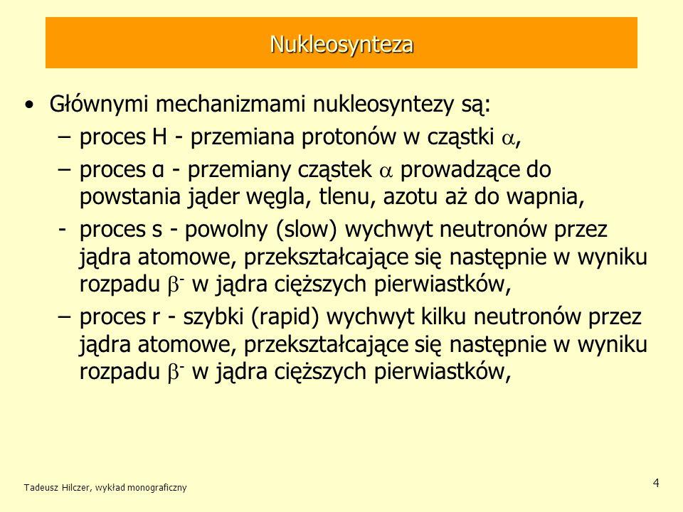 Tadeusz Hilczer, wykład monograficzny 4 Nukleosynteza Głównymi mechanizmami nukleosyntezy są: –proces H - przemiana protonów w cząstki, –proces α - pr