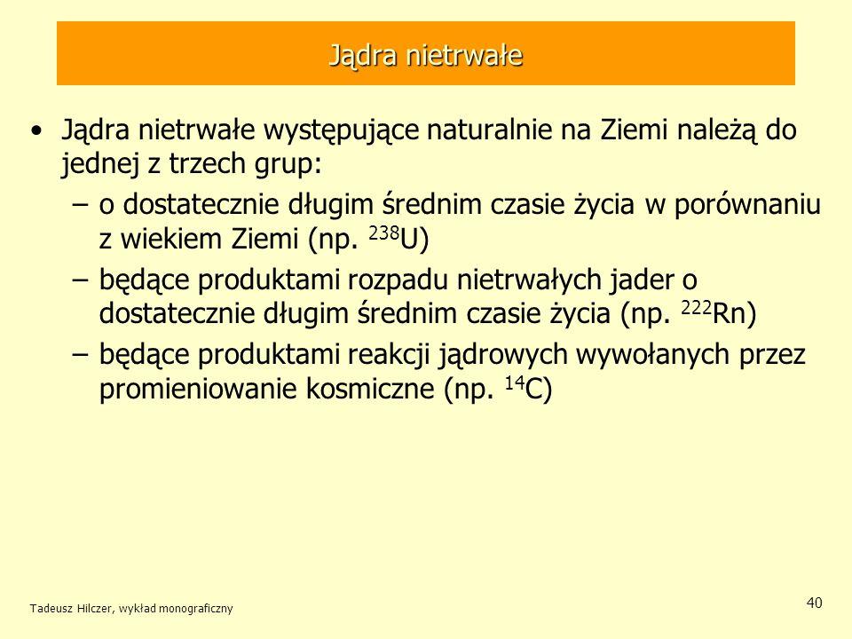 Tadeusz Hilczer, wykład monograficzny 40 Jądra nietrwałe Jądra nietrwałe występujące naturalnie na Ziemi należą do jednej z trzech grup: –o dostateczn