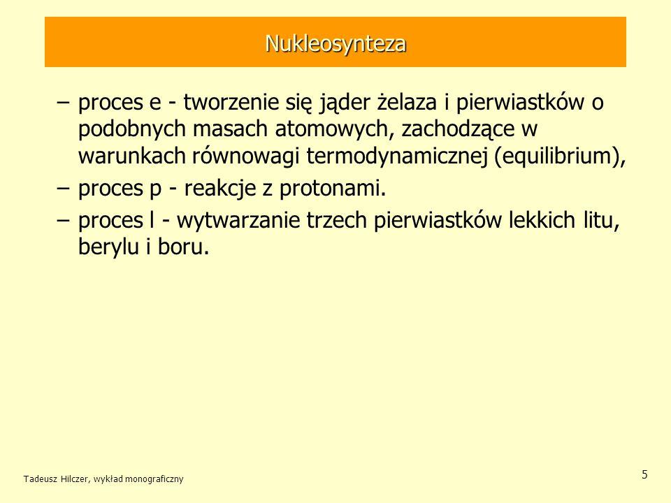 Tadeusz Hilczer, wykład monograficzny 5 Nukleosynteza –proces e - tworzenie się jąder żelaza i pierwiastków o podobnych masach atomowych, zachodzące w