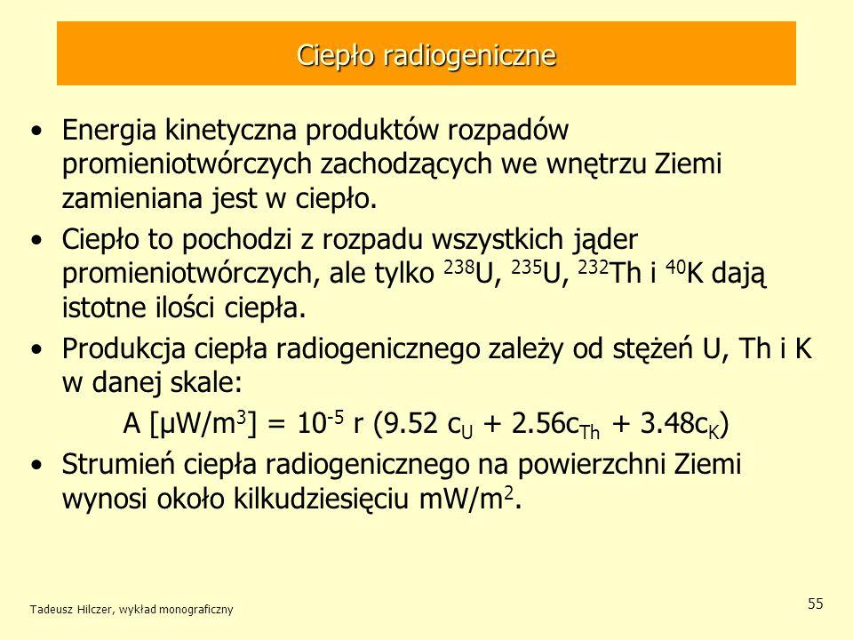 Tadeusz Hilczer, wykład monograficzny 55 Ciepło radiogeniczne Energia kinetyczna produktów rozpadów promieniotwórczych zachodzących we wnętrzu Ziemi z