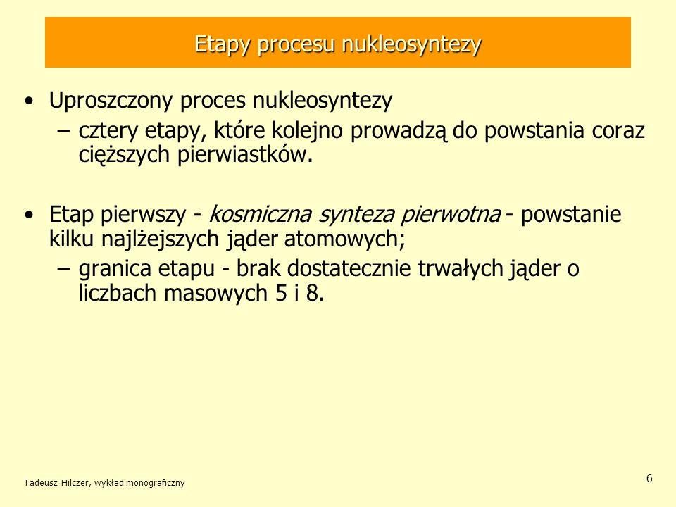 Tadeusz Hilczer, wykład monograficzny 6 Etapy procesu nukleosyntezy Uproszczony proces nukleosyntezy –cztery etapy, które kolejno prowadzą do powstani