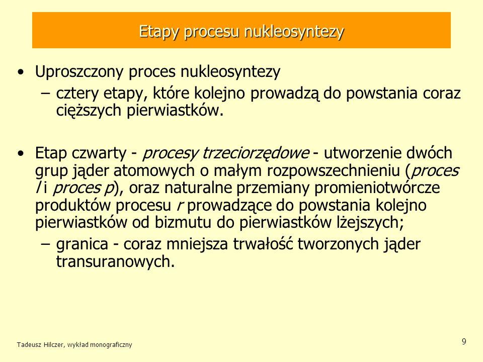 Tadeusz Hilczer, wykład monograficzny 9 Etapy procesu nukleosyntezy Uproszczony proces nukleosyntezy –cztery etapy, które kolejno prowadzą do powstani