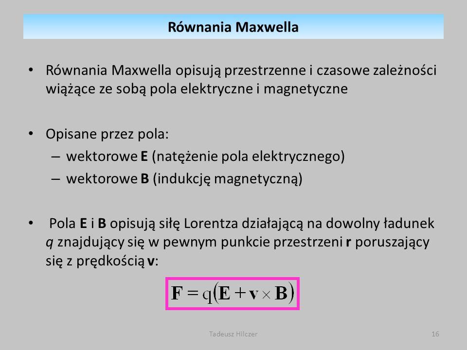 Równania Maxwella opisują przestrzenne i czasowe zależności wiążące ze sobą pola elektryczne i magnetyczne Opisane przez pola: – wektorowe E (natężeni