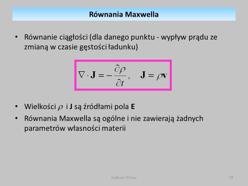 Równanie ciągłości (dla danego punktu - wypływ prądu ze zmianą w czasie gęstości ładunku) Wielkości i J są źródłami pola E Równania Maxwella są ogólne
