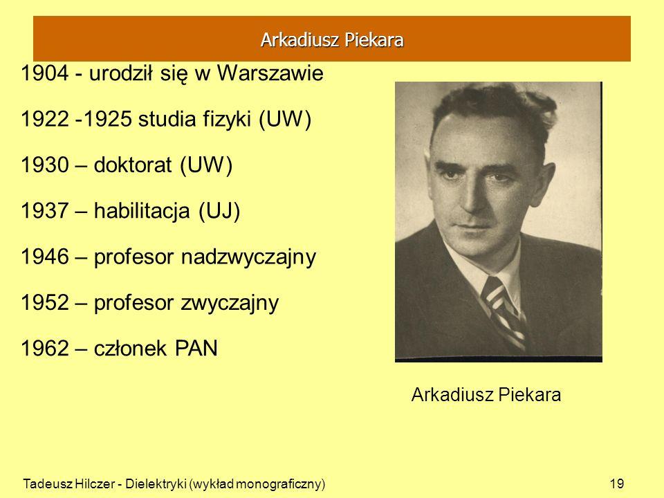 Tadeusz Hilczer - Dielektryki (wykład monograficzny)19 1904 - urodził się w Warszawie Arkadiusz Piekara 1946 – profesor nadzwyczajny 1930 – doktorat (