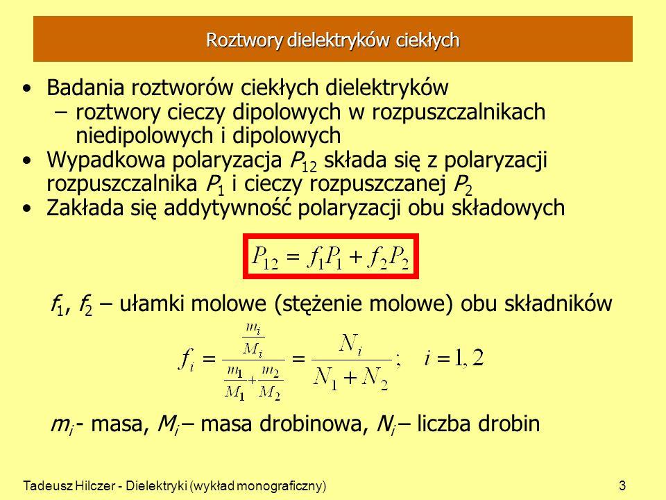 Tadeusz Hilczer - Dielektryki (wykład monograficzny)4 Polaryzacja cieczy dipolowej: Składowa niedipolowa (równanie Clausiusa-Mossottiego): n 2 – współczynnik załamania światła dla fali nieskończenie długiej Składowa dipolowa: Roztwory dielektryków ciekłych