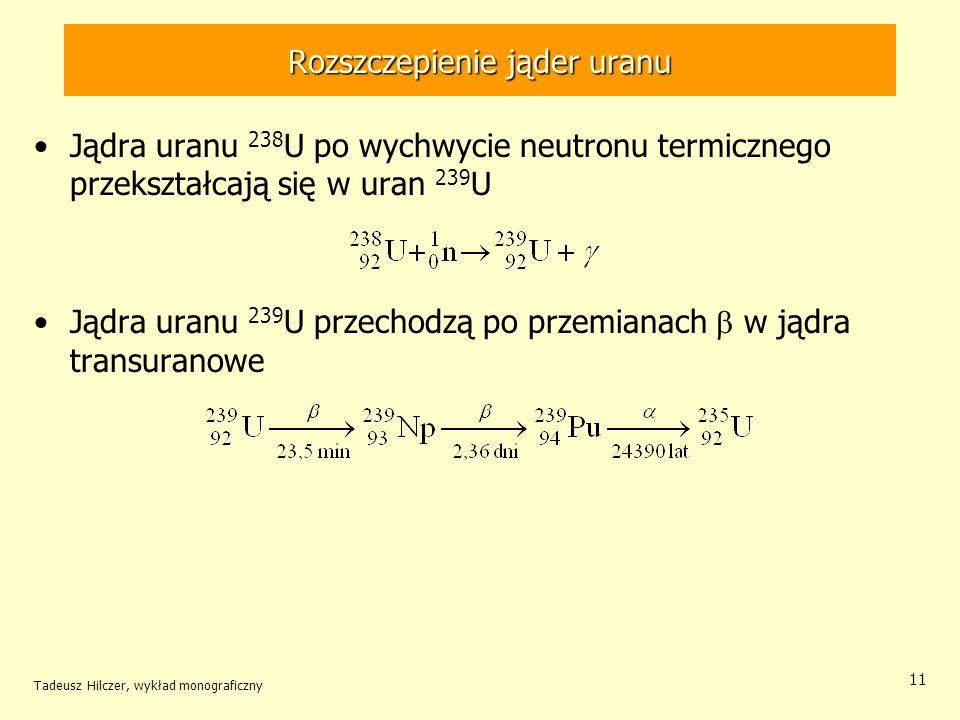 Tadeusz Hilczer, wykład monograficzny 11 Rozszczepienie jąder uranu Jądra uranu 238 U po wychwycie neutronu termicznego przekształcają się w uran 239