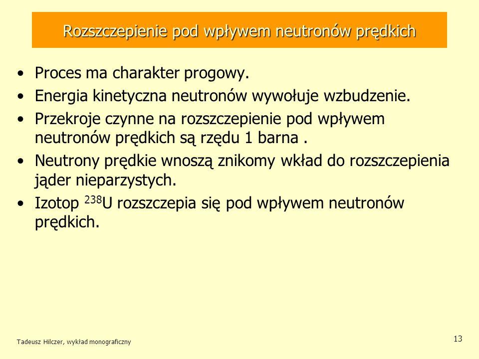 Tadeusz Hilczer, wykład monograficzny 13 Rozszczepienie pod wpływem neutronów prędkich Proces ma charakter progowy. Energia kinetyczna neutronów wywoł