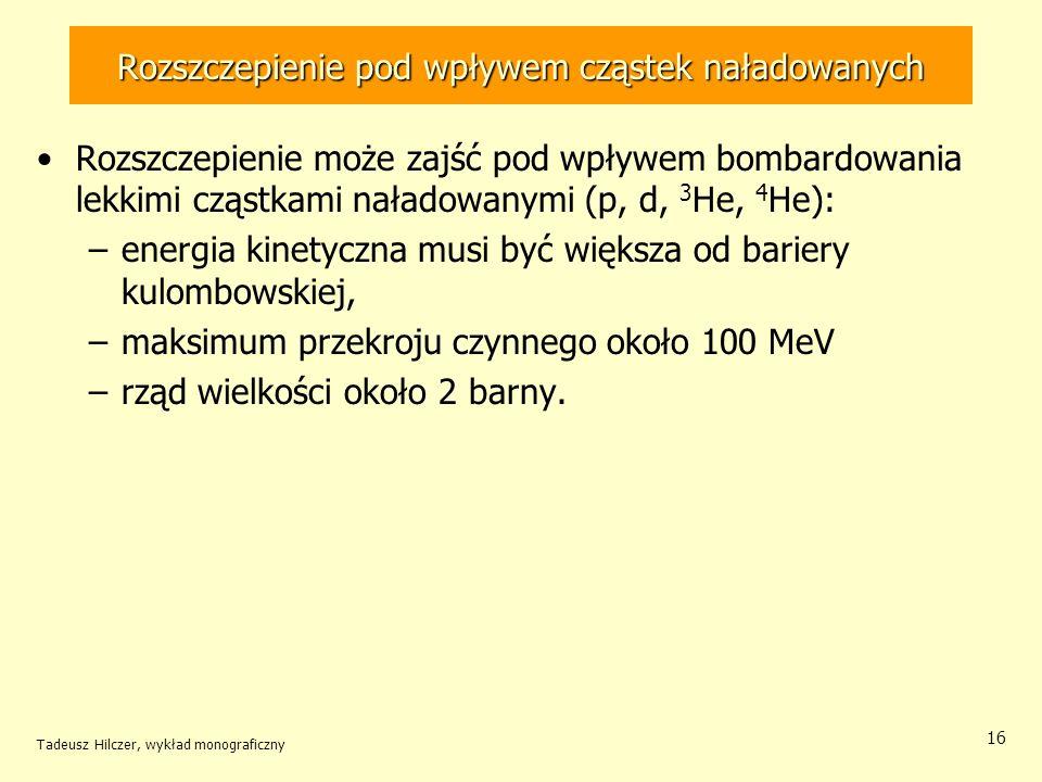 Tadeusz Hilczer, wykład monograficzny 16 Rozszczepienie pod wpływem cząstek naładowanych Rozszczepienie może zajść pod wpływem bombardowania lekkimi c