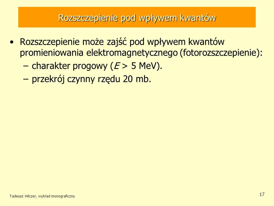 Tadeusz Hilczer, wykład monograficzny 17 Rozszczepienie pod wpływem kwantów Rozszczepienie może zajść pod wpływem kwantów promieniowania elektromagnet