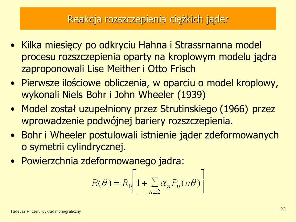 Tadeusz Hilczer, wykład monograficzny 23 Reakcja rozszczepienia ciężkich jąder Kilka miesięcy po odkryciu Hahna i Strassrnanna model procesu rozszczep