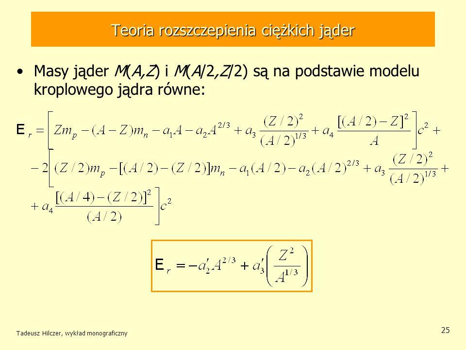 Tadeusz Hilczer, wykład monograficzny 25 Teoria rozszczepienia ciężkich jąder Masy jąder M(A,Z) i M(A/2,Z/2) są na podstawie modelu kroplowego jądra r