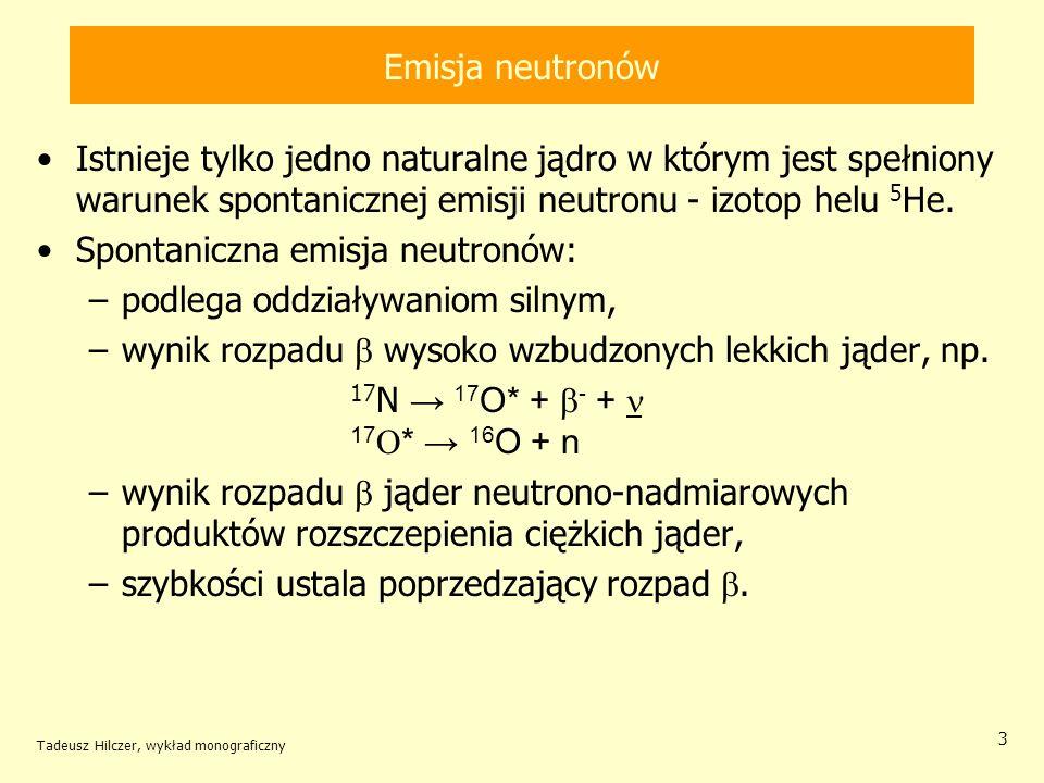 Tadeusz Hilczer, wykład monograficzny 3 Emisja neutronów Istnieje tylko jedno naturalne jądro w którym jest spełniony warunek spontanicznej emisji neu