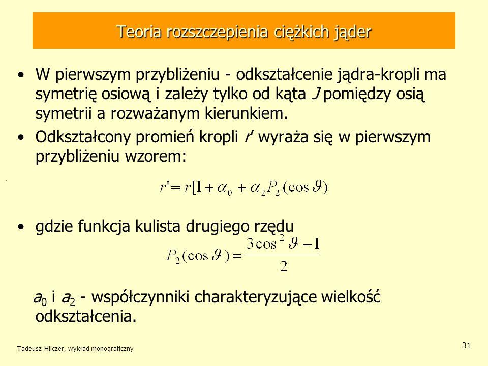Tadeusz Hilczer, wykład monograficzny 31 Teoria rozszczepienia ciężkich jąder W pierwszym przybliżeniu - odkształcenie jądra-kropli ma symetrię osiową