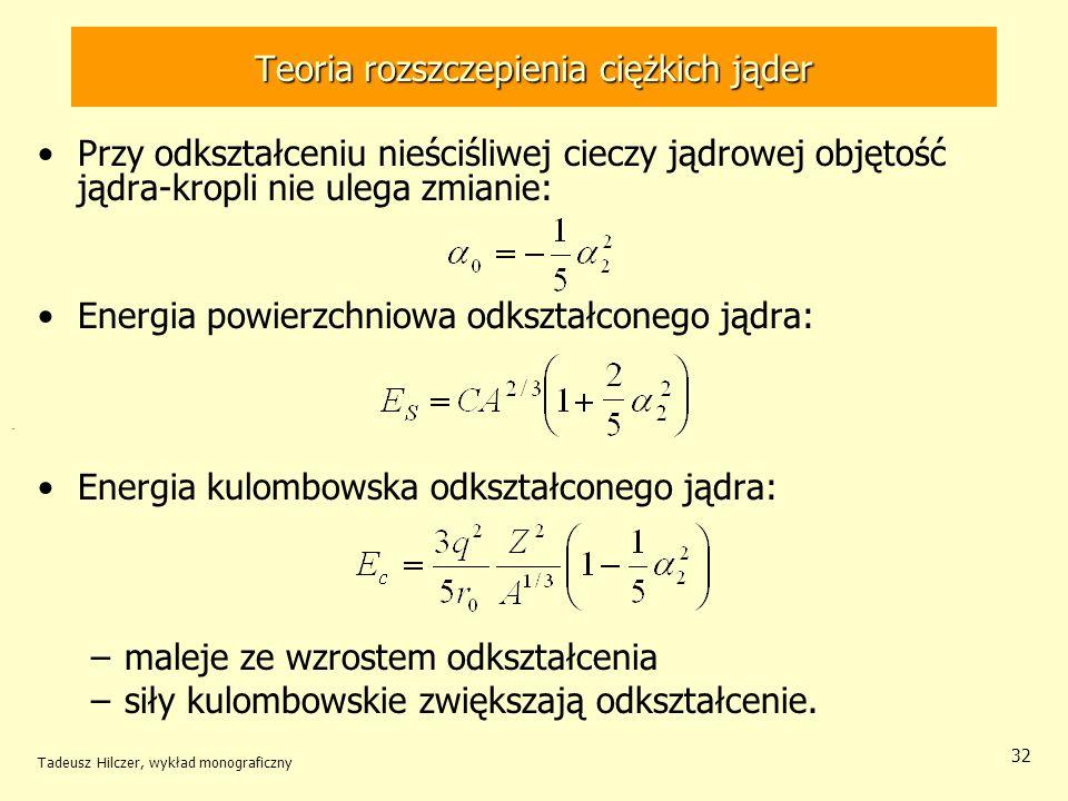 Tadeusz Hilczer, wykład monograficzny 32 Teoria rozszczepienia ciężkich jąder Przy odkształceniu nieściśliwej cieczy jądrowej objętość jądra-kropli ni