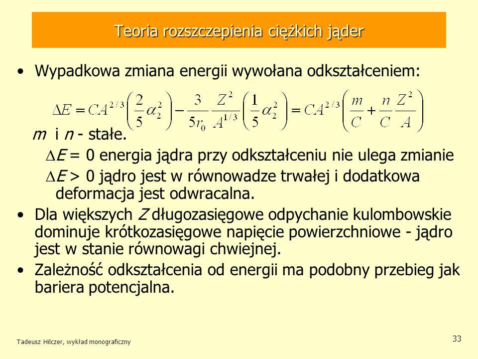 Tadeusz Hilczer, wykład monograficzny 33 Teoria rozszczepienia ciężkich jąder Wypadkowa zmiana energii wywołana odkształceniem: m i n - stałe. E = 0 e