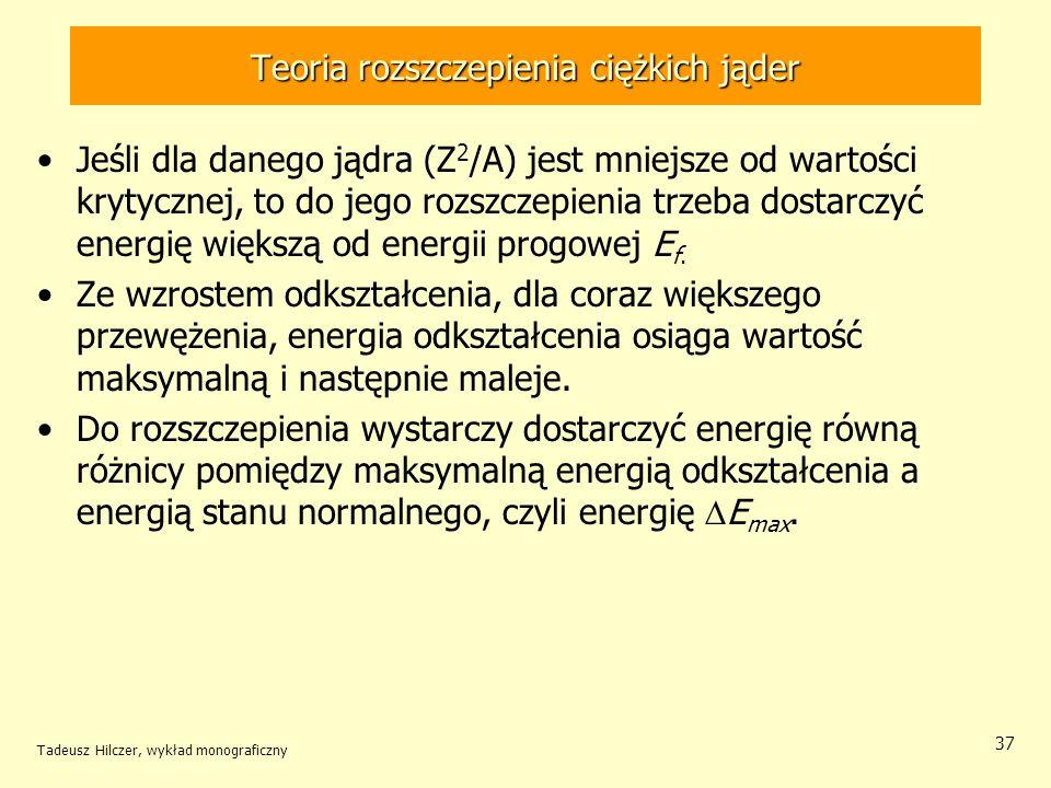 Tadeusz Hilczer, wykład monograficzny 37 Teoria rozszczepienia ciężkich jąder Jeśli dla danego jądra (Z 2 /A) jest mniejsze od wartości krytycznej, to