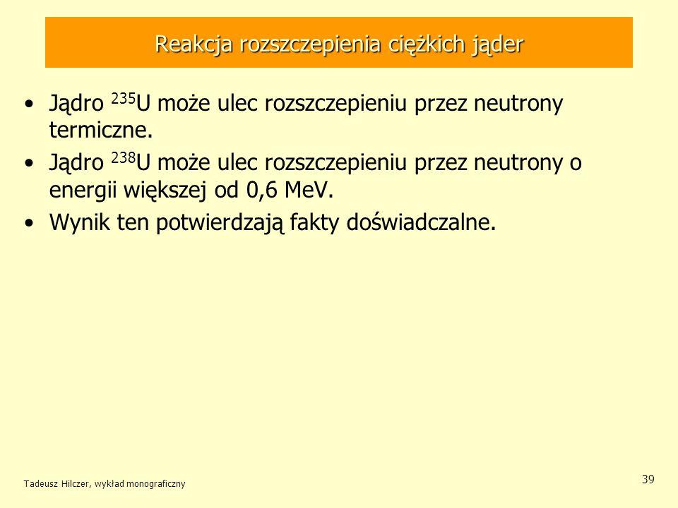 Tadeusz Hilczer, wykład monograficzny 39 Reakcja rozszczepienia ciężkich jąder Jądro 235 U może ulec rozszczepieniu przez neutrony termiczne. Jądro 23