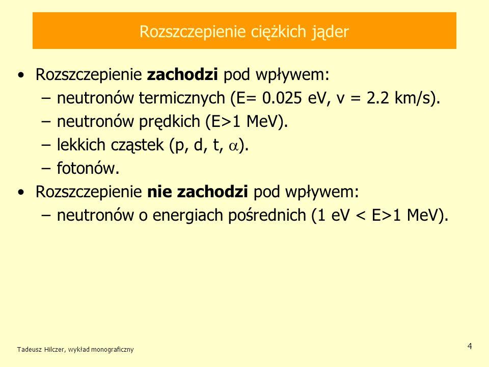 Tadeusz Hilczer, wykład monograficzny 15 Rozszczepienie jąder uranu i toru Przekroje czynne na reakcje neutronowe dla toru i uranu jądro wychwyt (n, ) (barn) rozszczepienie (f) (barn) 0,25 MeV1 MeV0,251 MeV 232 Th0,180,12-0,067 233 U0,220,0561,201,90 235 U0,280,111,281,19 238 U0,150,14-0,018 U naturalny0,150,140,010,03