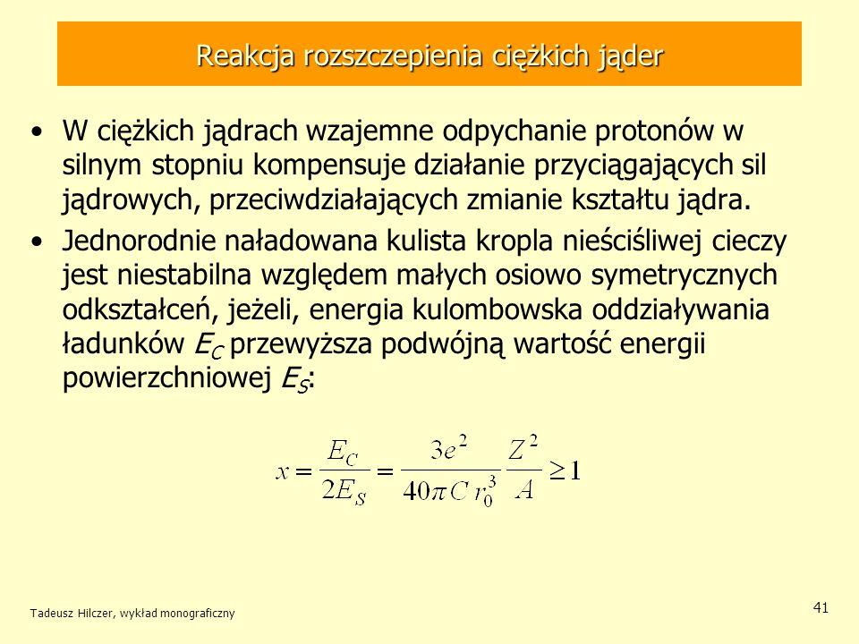 Tadeusz Hilczer, wykład monograficzny 41 Reakcja rozszczepienia ciężkich jąder W ciężkich jądrach wzajemne odpychanie protonów w silnym stopniu kompen