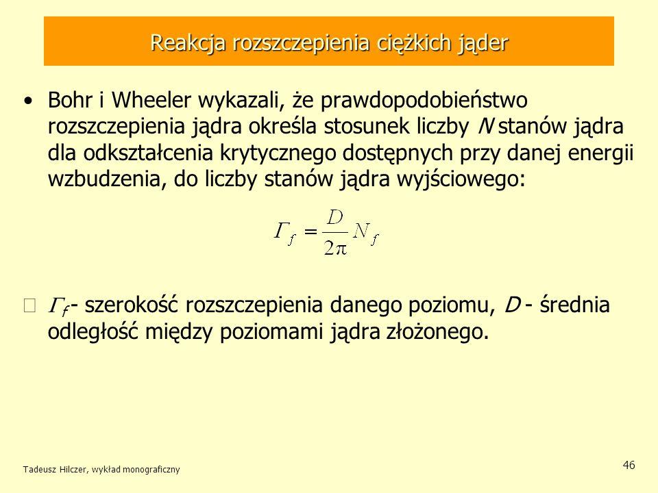 Tadeusz Hilczer, wykład monograficzny 46 Reakcja rozszczepienia ciężkich jąder Bohr i Wheeler wykazali, że prawdopodobieństwo rozszczepienia jądra okr