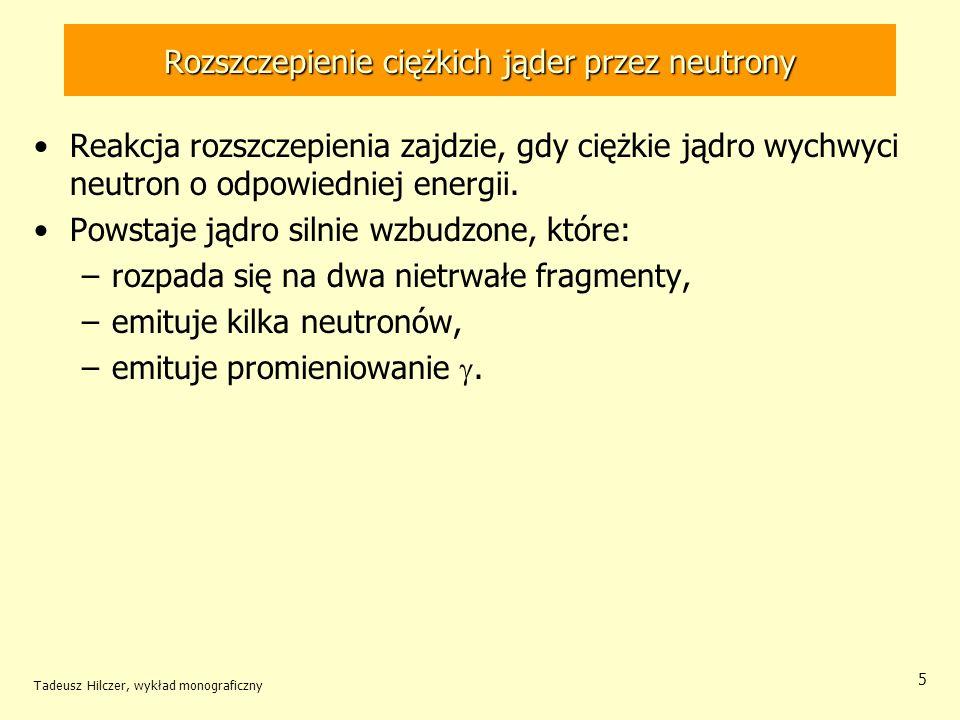 Tadeusz Hilczer, wykład monograficzny 46 Reakcja rozszczepienia ciężkich jąder Bohr i Wheeler wykazali, że prawdopodobieństwo rozszczepienia jądra określa stosunek liczby N stanów jądra dla odkształcenia krytycznego dostępnych przy danej energii wzbudzenia, do liczby stanów jądra wyjściowego: f - szerokość rozszczepienia danego poziomu, D - średnia odległość między poziomami jądra złożonego.