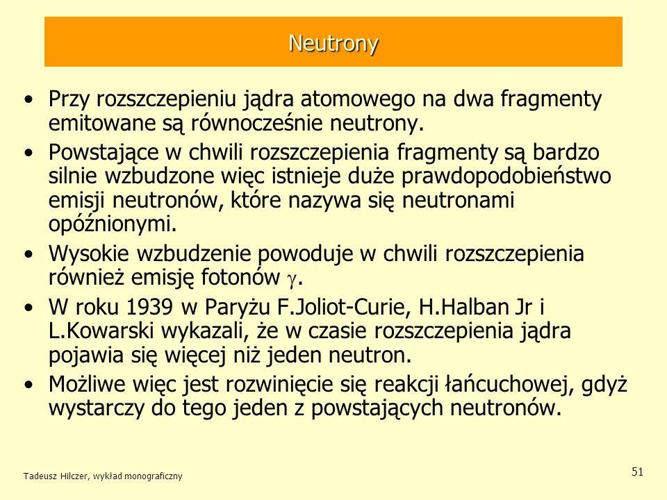 Tadeusz Hilczer, wykład monograficzny 51 Neutrony Przy rozszczepieniu jądra atomowego na dwa fragmenty emitowane są równocześnie neutrony. Powstające