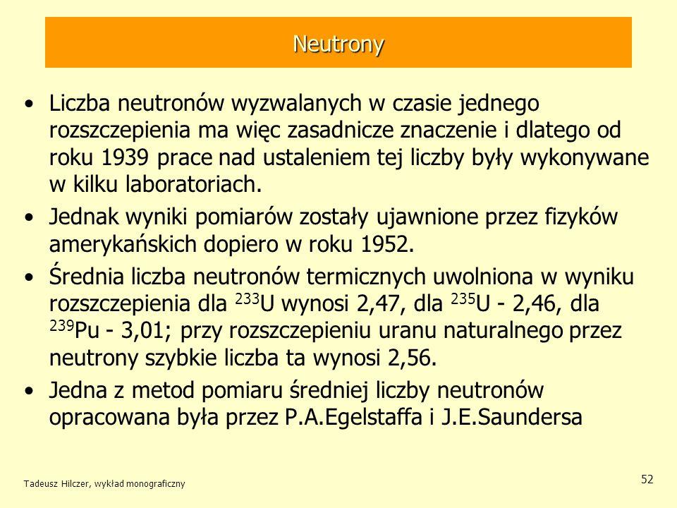 Tadeusz Hilczer, wykład monograficzny 52 Neutrony Liczba neutronów wyzwalanych w czasie jednego rozszczepienia ma więc zasadnicze znaczenie i dlatego