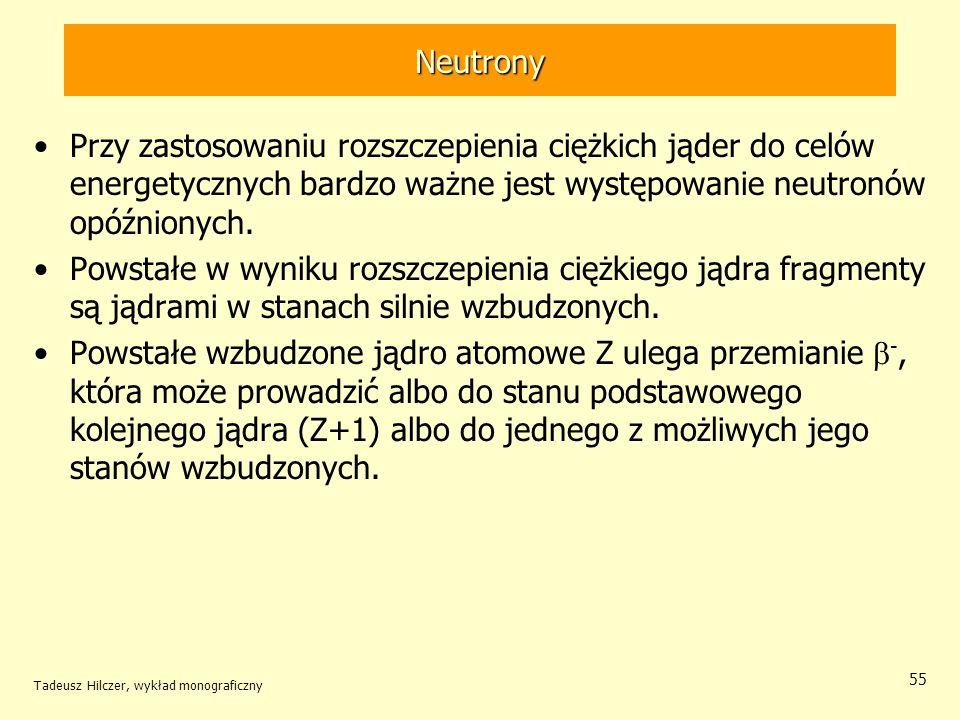 Tadeusz Hilczer, wykład monograficzny 55 Neutrony Przy zastosowaniu rozszczepienia ciężkich jąder do celów energetycznych bardzo ważne jest występowan