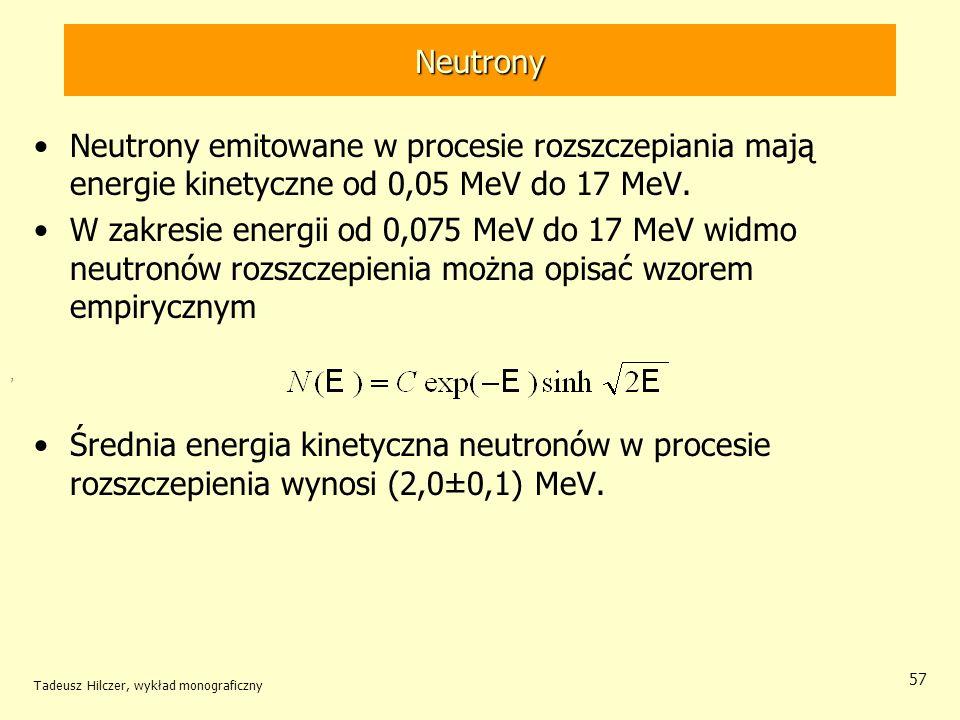 Tadeusz Hilczer, wykład monograficzny 57 Neutrony Neutrony emitowane w procesie rozszczepiania mają energie kinetyczne od 0,05 MeV do 17 MeV. W zakres
