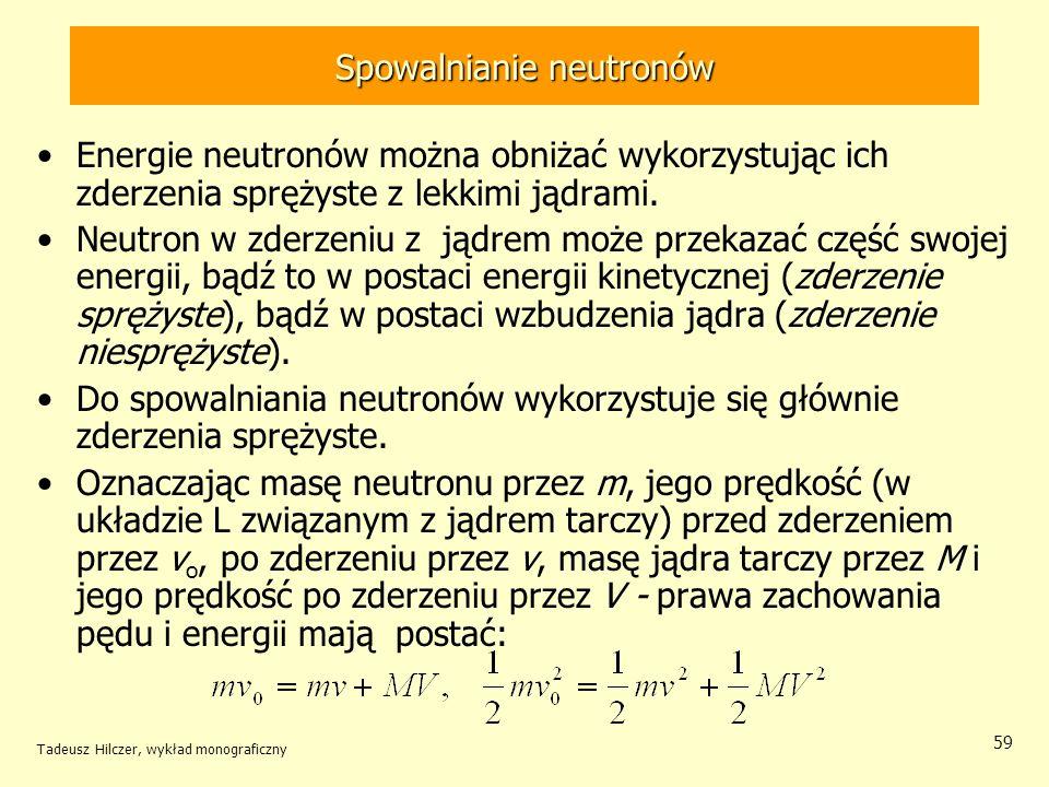 Tadeusz Hilczer, wykład monograficzny 59 Spowalnianie neutronów Energie neutronów można obniżać wykorzystując ich zderzenia sprężyste z lekkimi jądram