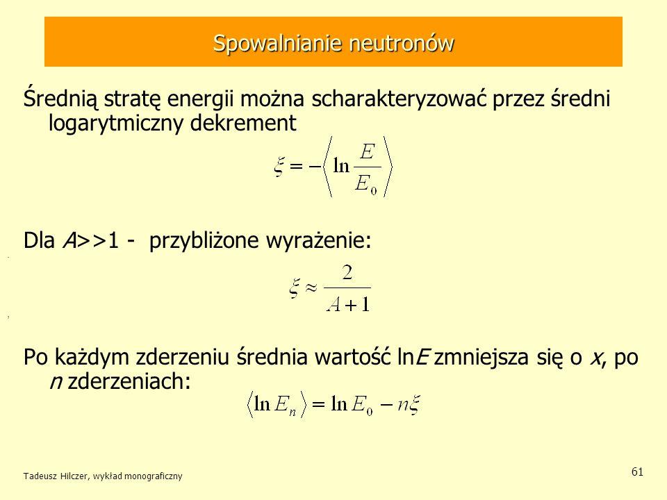 Tadeusz Hilczer, wykład monograficzny 61 Spowalnianie neutronów Średnią stratę energii można scharakteryzować przez średni logarytmiczny dekrement Dla