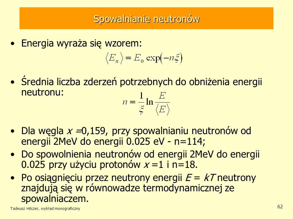 Tadeusz Hilczer, wykład monograficzny 62 Spowalnianie neutronów Energia wyraża się wzorem: Średnia liczba zderzeń potrzebnych do obniżenia energii neu