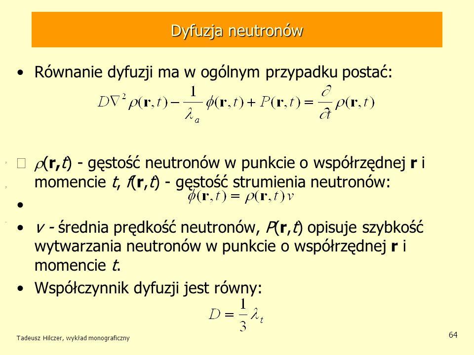 Tadeusz Hilczer, wykład monograficzny 64 Dyfuzja neutronów Równanie dyfuzji ma w ogólnym przypadku postać: (r,t) - gęstość neutronów w punkcie o współ
