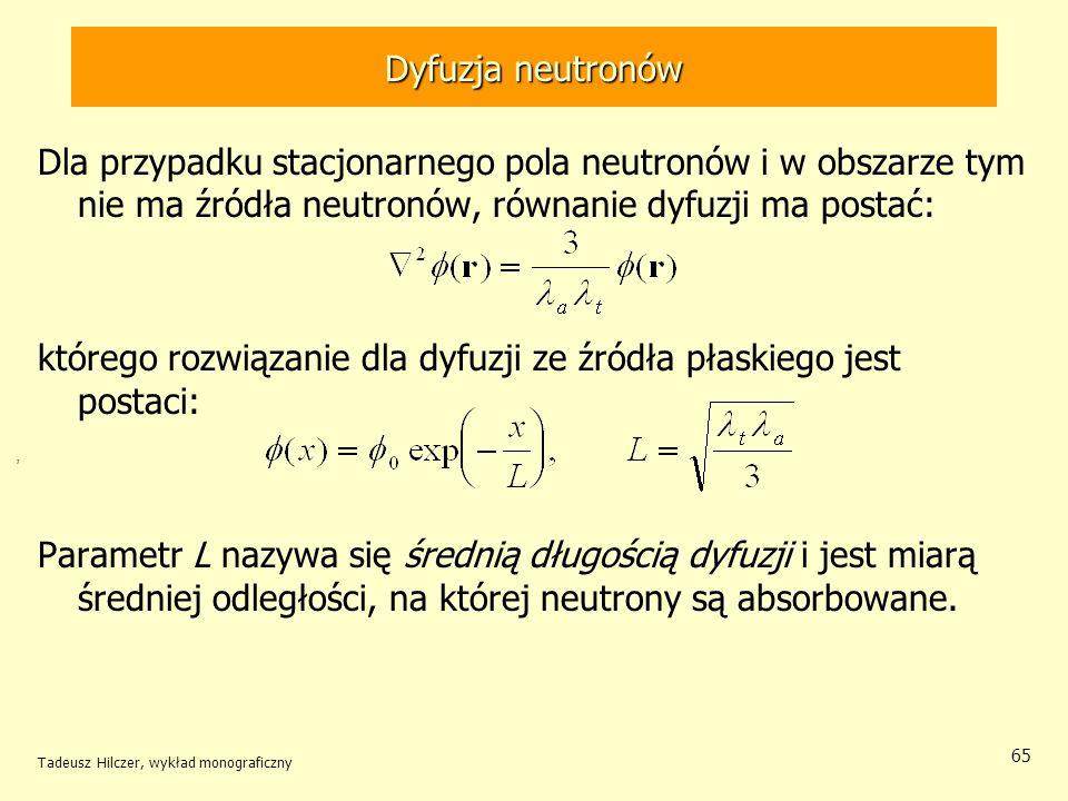 Tadeusz Hilczer, wykład monograficzny 65 Dyfuzja neutronów Dla przypadku stacjonarnego pola neutronów i w obszarze tym nie ma źródła neutronów, równan