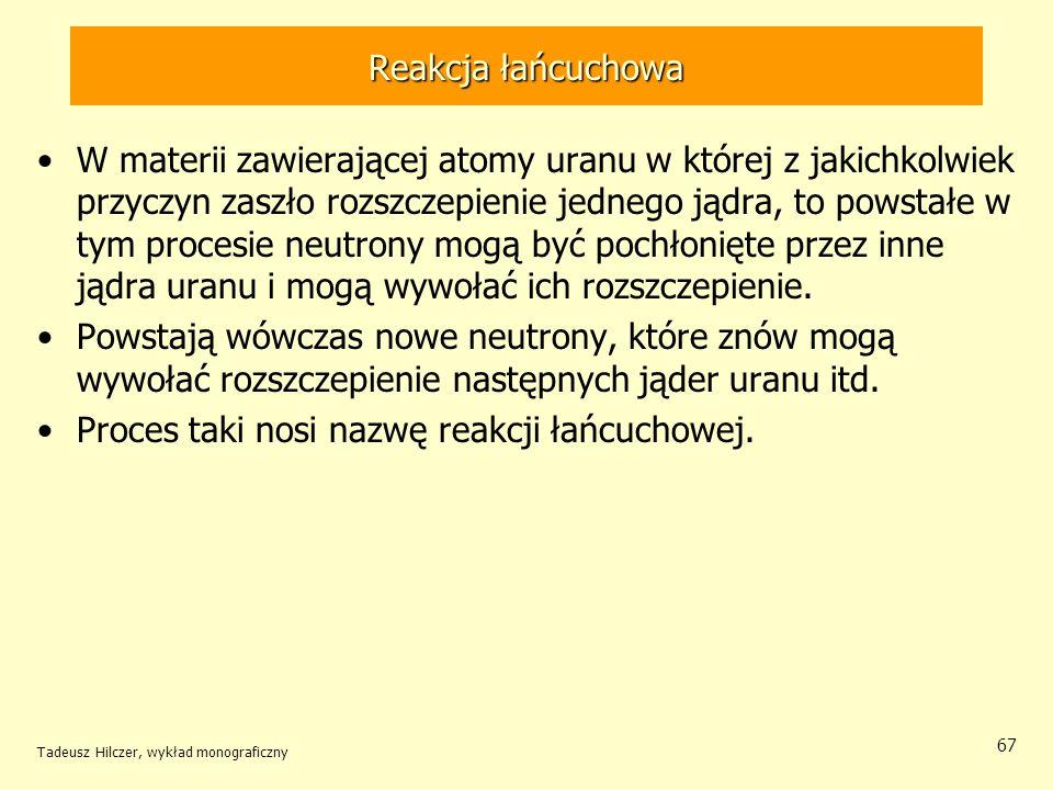 Tadeusz Hilczer, wykład monograficzny 67 Reakcja łańcuchowa W materii zawierającej atomy uranu w której z jakichkolwiek przyczyn zaszło rozszczepienie