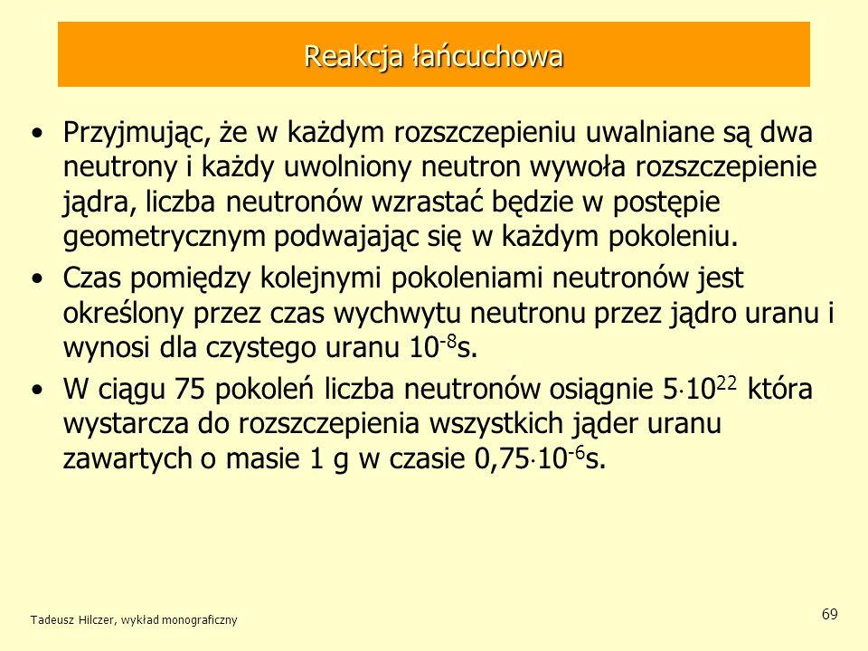Tadeusz Hilczer, wykład monograficzny 69 Reakcja łańcuchowa Przyjmując, że w każdym rozszczepieniu uwalniane są dwa neutrony i każdy uwolniony neutron