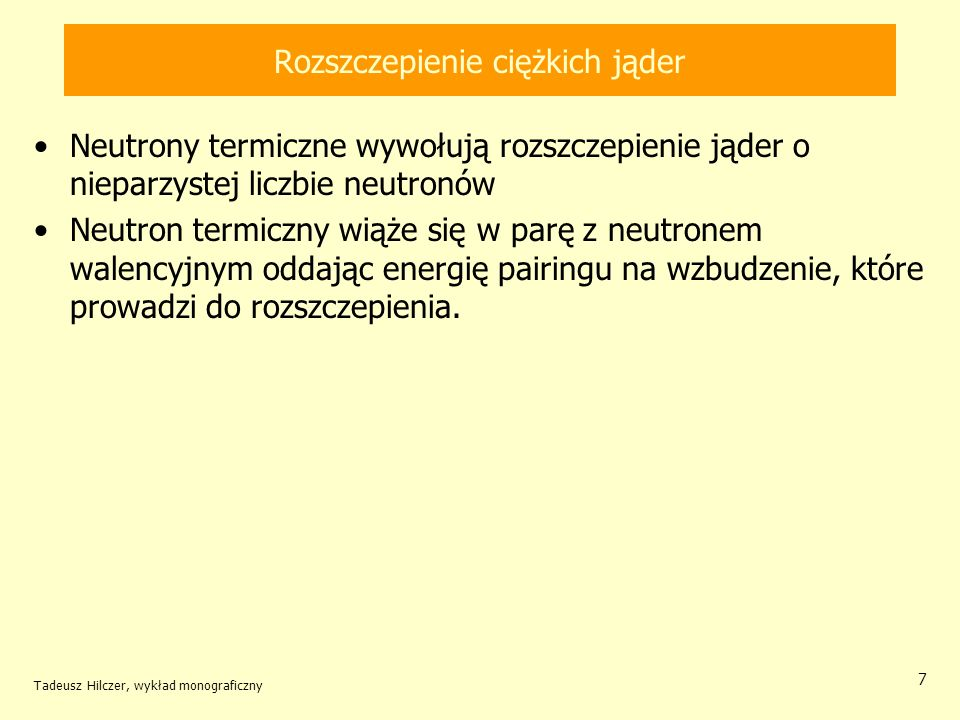 Tadeusz Hilczer, wykład monograficzny 38 Energie wiązania neutronu E n i energie progowe rozszczepienia E f jądrojądro złożone E n [MeV] E f [MeV] E n - E f [MeV] 232 Th 233 Th5,16,5-1,4 231 Pa 232 Pa5,45,0 0,4 233 U 234 U6,64,6 2,0 235 U 236 U6,45,3 1,1 238 U 239 U5,96,5 -0,6 237 Np 238 np.5,04,2 0,8 239 Pu 240 Pu6,44,0 2,4