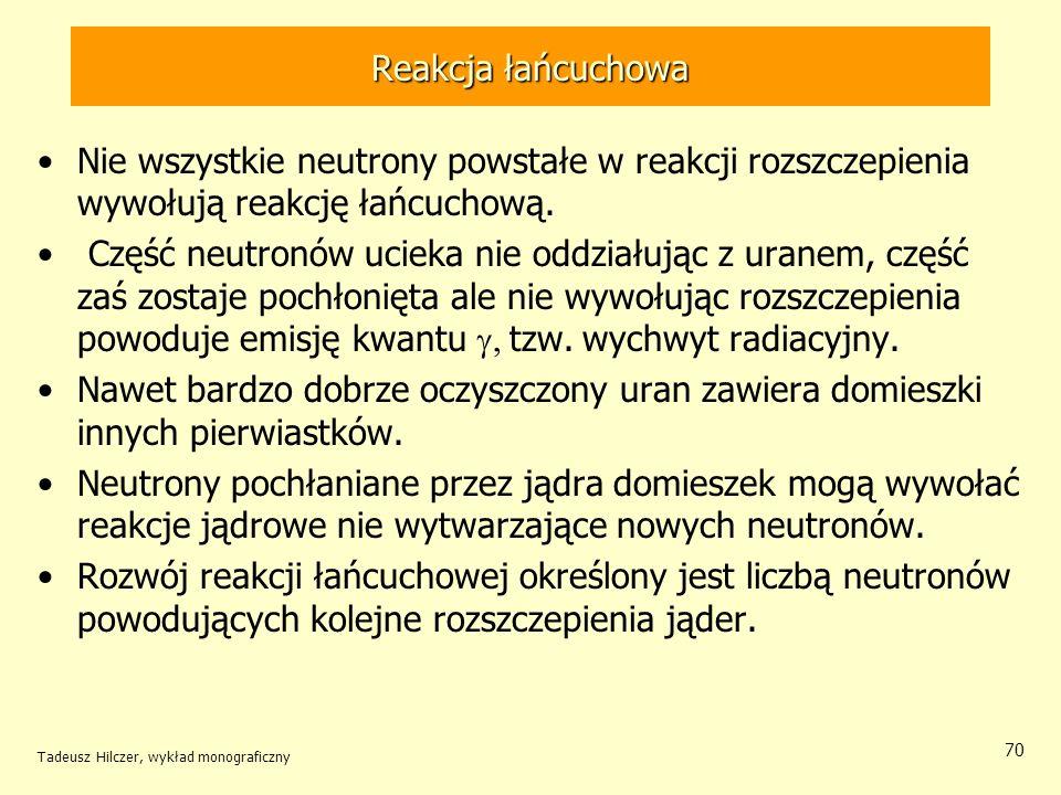 Tadeusz Hilczer, wykład monograficzny 70 Reakcja łańcuchowa Nie wszystkie neutrony powstałe w reakcji rozszczepienia wywołują reakcję łańcuchową. Częś