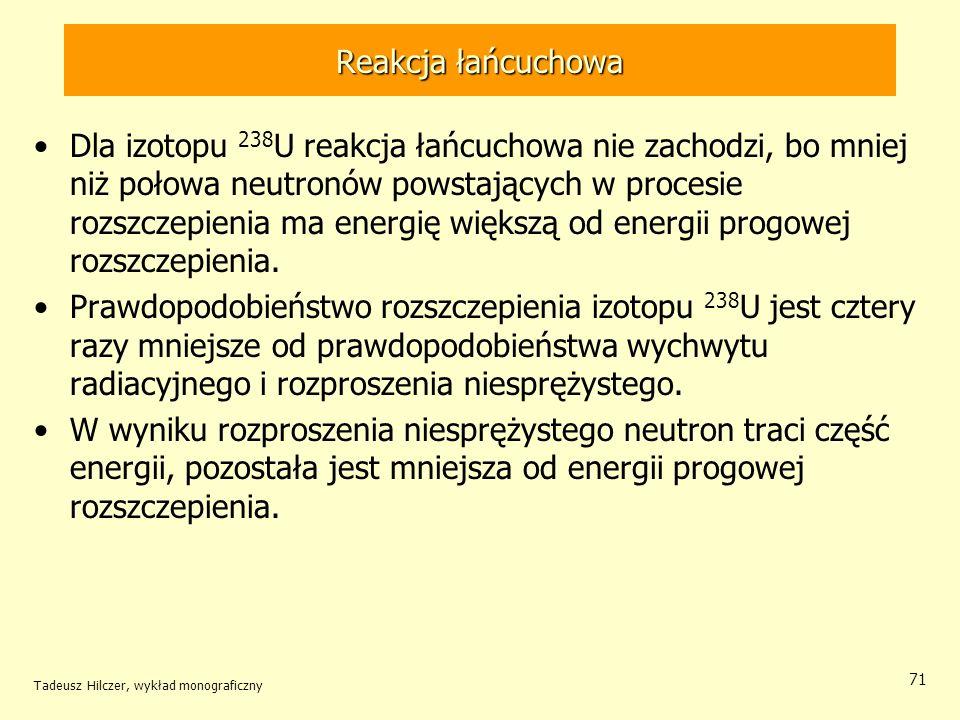 Tadeusz Hilczer, wykład monograficzny 71 Reakcja łańcuchowa Dla izotopu 238 U reakcja łańcuchowa nie zachodzi, bo mniej niż połowa neutronów powstając