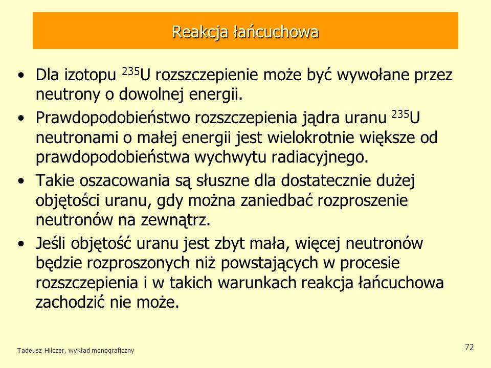 Tadeusz Hilczer, wykład monograficzny 72 Reakcja łańcuchowa Dla izotopu 235 U rozszczepienie może być wywołane przez neutrony o dowolnej energii. Praw