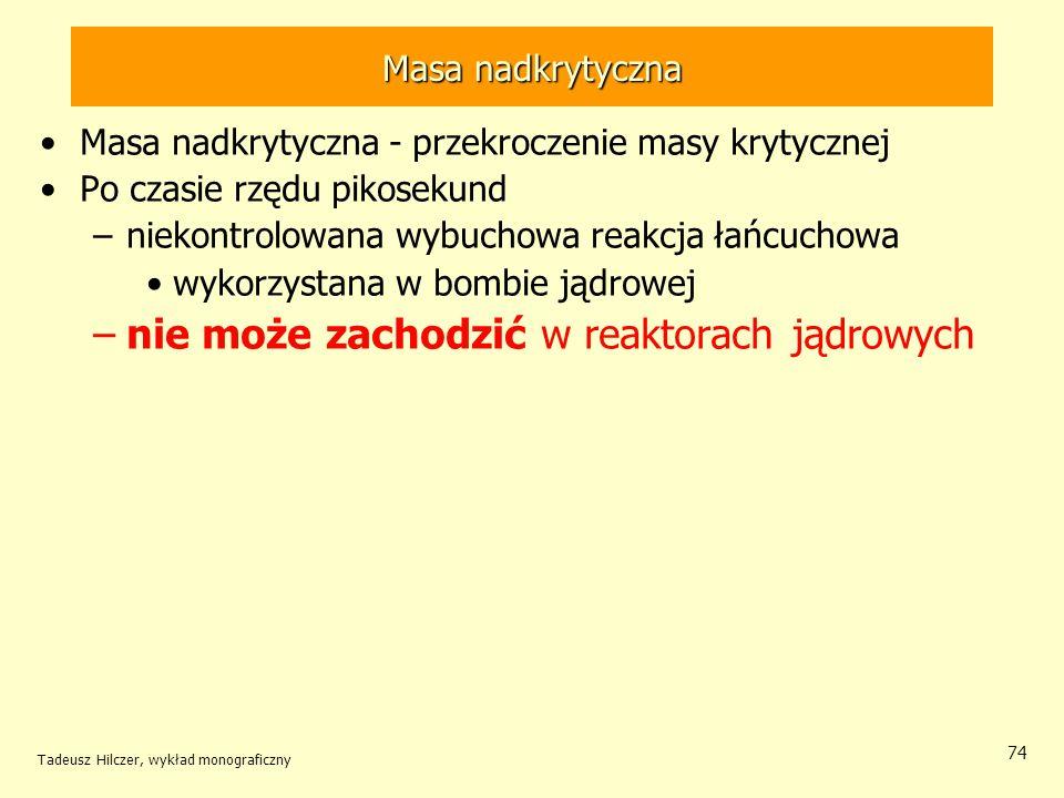 Tadeusz Hilczer, wykład monograficzny 74 Masa nadkrytyczna Masa nadkrytyczna - przekroczenie masy krytycznej Po czasie rzędu pikosekund –niekontrolowa