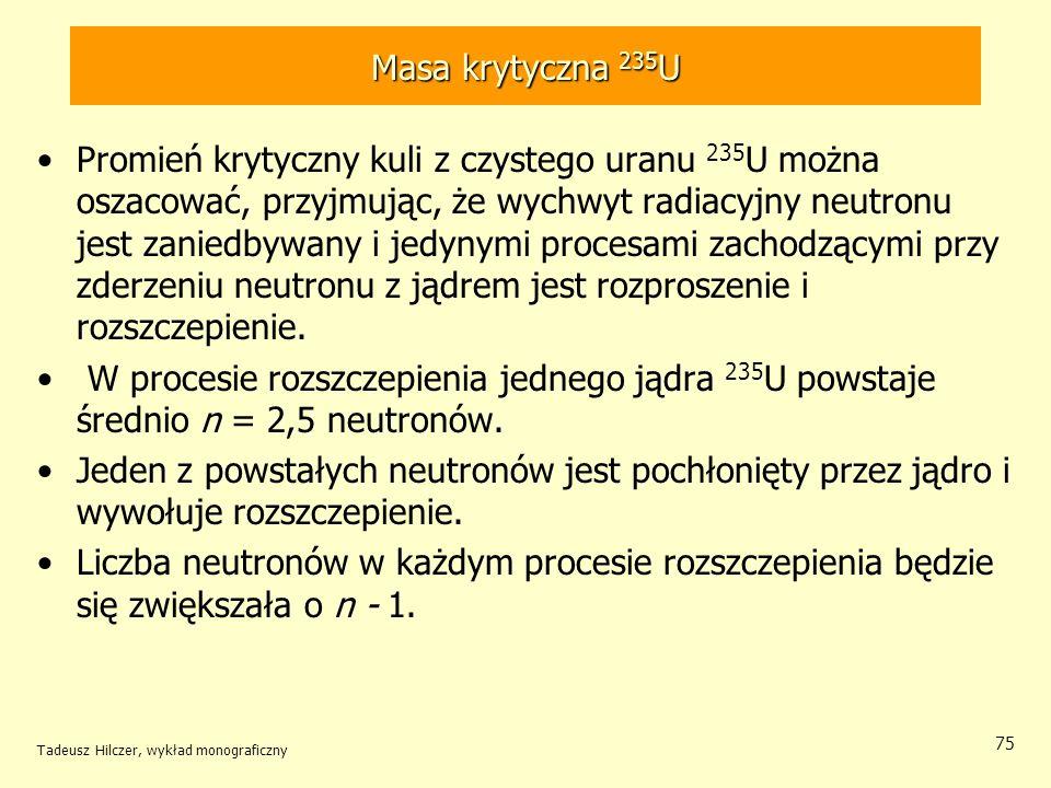 Tadeusz Hilczer, wykład monograficzny 75 Masa krytyczna 235 U Promień krytyczny kuli z czystego uranu 235 U można oszacować, przyjmując, że wychwyt ra