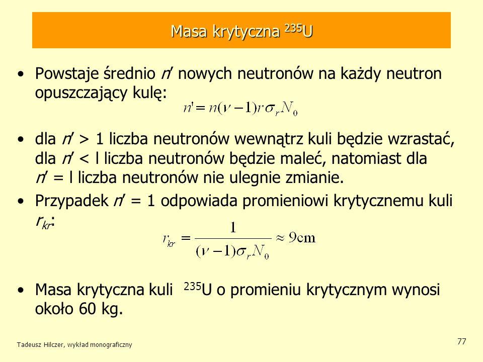 Tadeusz Hilczer, wykład monograficzny 77 Masa krytyczna 235 U Powstaje średnio n nowych neutronów na każdy neutron opuszczający kulę: dla n > 1 liczba