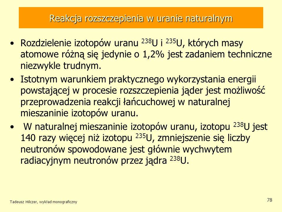 Tadeusz Hilczer, wykład monograficzny 78 Reakcja rozszczepienia w uranie naturalnym Rozdzielenie izotopów uranu 238 U i 235 U, których masy atomowe ró