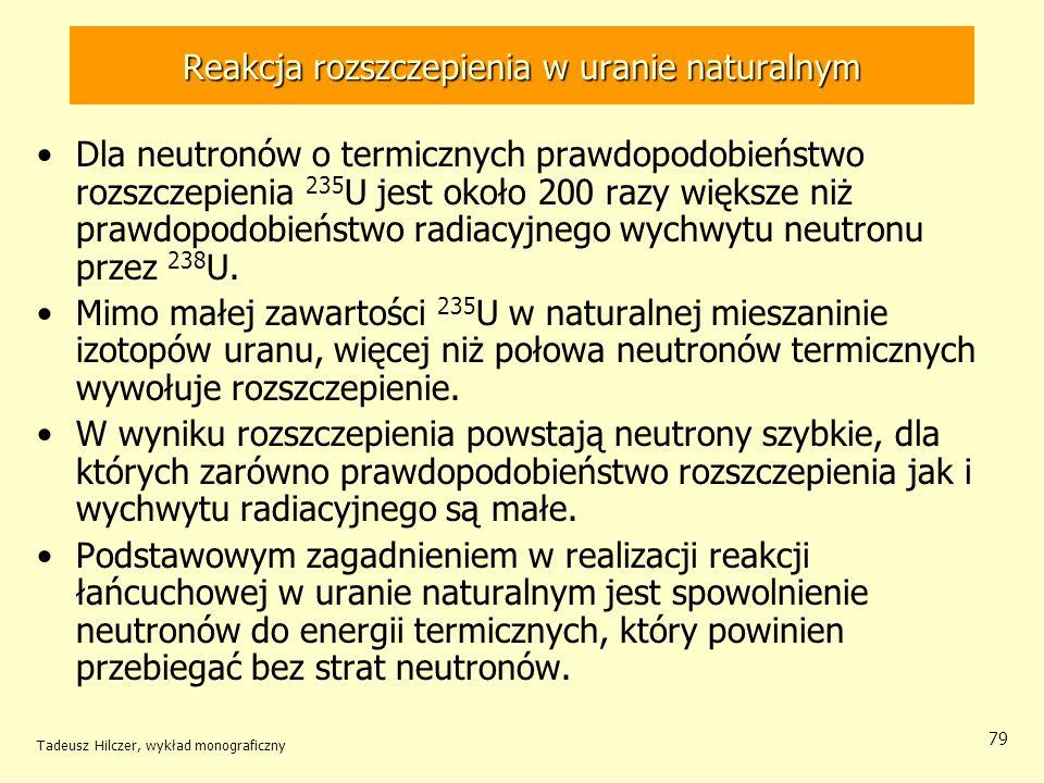 Tadeusz Hilczer, wykład monograficzny 79 Reakcja rozszczepienia w uranie naturalnym Dla neutronów o termicznych prawdopodobieństwo rozszczepienia 235
