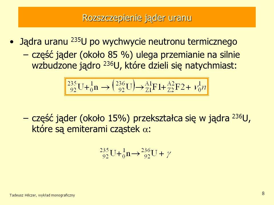 Tadeusz Hilczer, wykład monograficzny 9 Rozszczepienie jąder uranu Neutrony powstałe w wyniku rozszczepienia jądra 235 U: –2-3, wylatuje z dużą prędkością, –pozostałe przyłączają się do jąder powstałych lekkich jąder-fragmentów Powstałe lekkie jądra pierwiastków mają nadmiar neutronów –ulegają samorzutnie przemianie - –powstają szeregi izobarów.