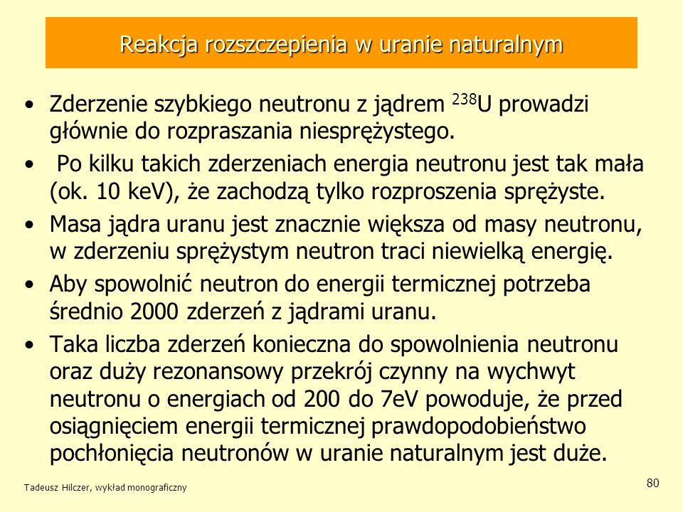 Tadeusz Hilczer, wykład monograficzny 80 Reakcja rozszczepienia w uranie naturalnym Zderzenie szybkiego neutronu z jądrem 238 U prowadzi głównie do ro